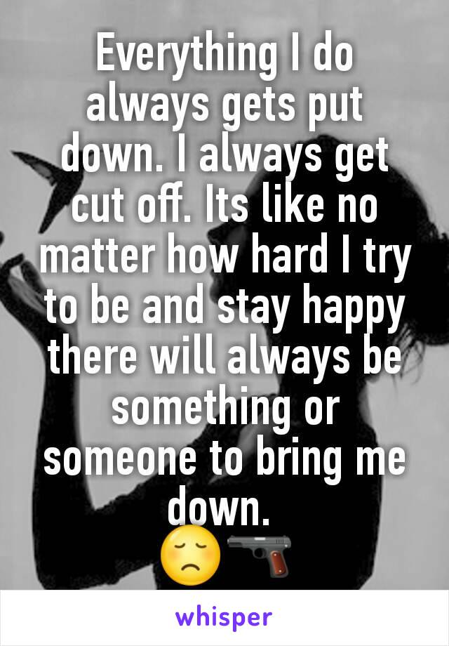 Everything I do always gets put down. I always get cut off. Its like no matter how hard I try to be and stay happy there will always be something or someone to bring me down.  😞🔫