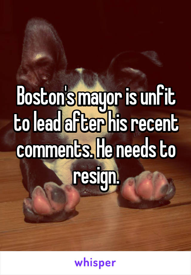 Boston's mayor is unfit to lead after his recent comments. He needs to resign.