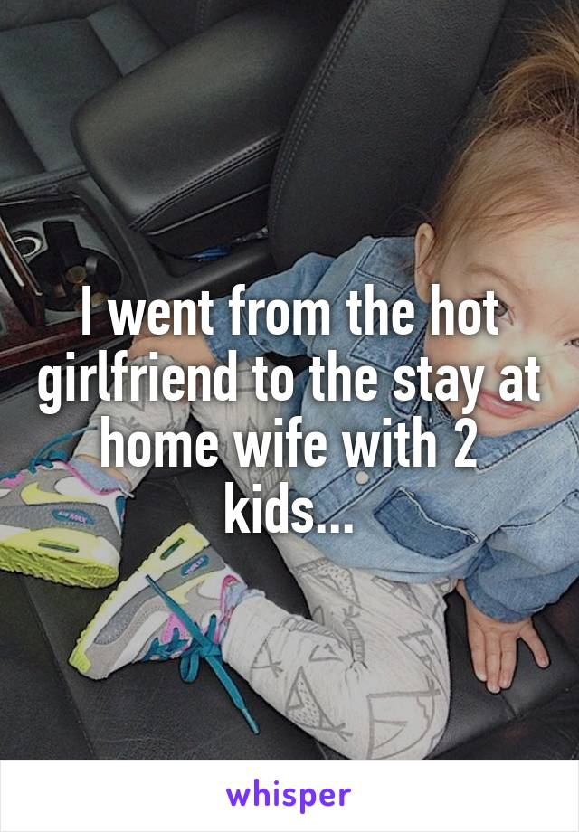 I went from the hot girlfriend to the stay at home wife with 2 kids...