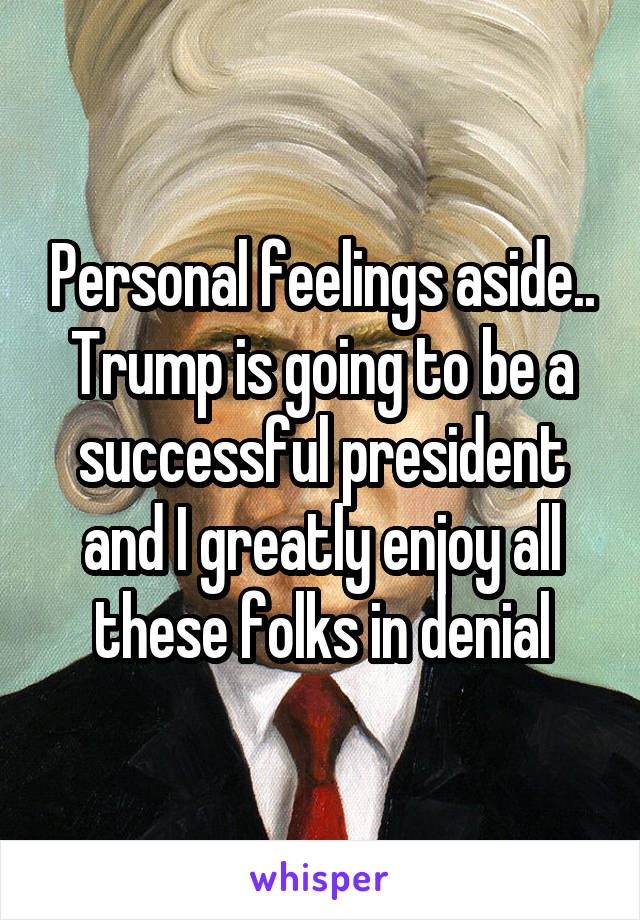 Personal feelings aside.. Trump is going to be a successful president and I greatly enjoy all these folks in denial