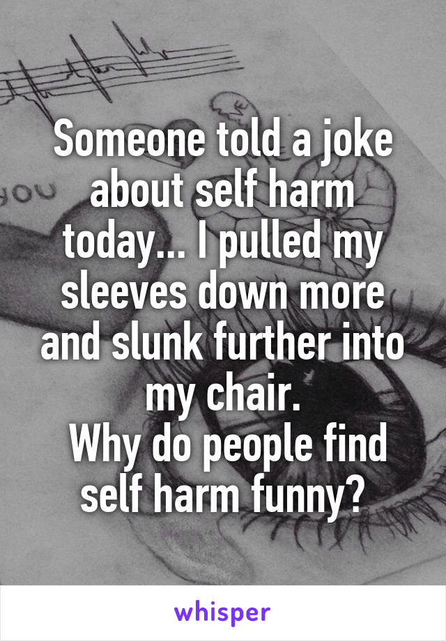 Someone told a joke about self harm today... I pulled my sleeves down more and slunk further into my chair.  Why do people find self harm funny?