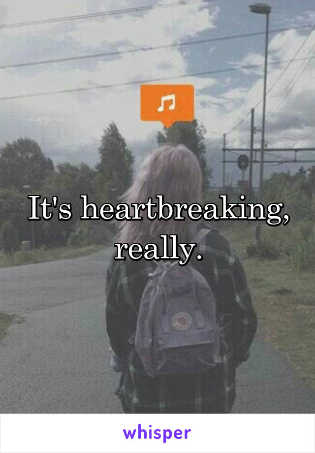 It's heartbreaking, really.