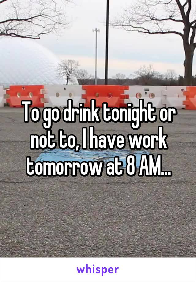 To go drink tonight or not to, I have work tomorrow at 8 AM...