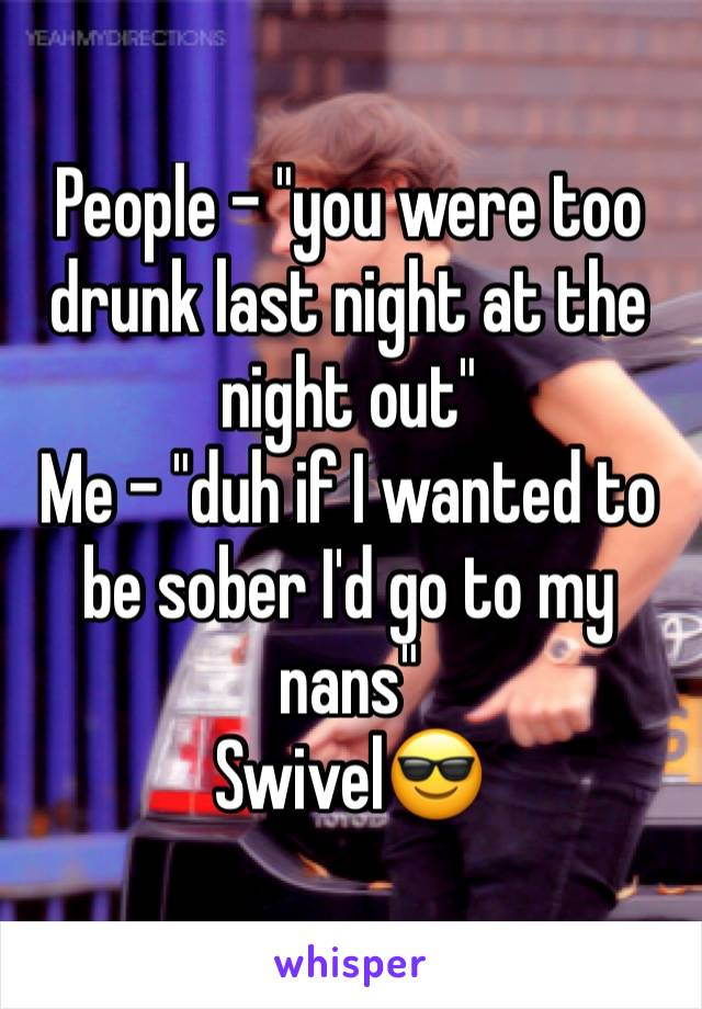 """People - """"you were too drunk last night at the night out"""" Me - """"duh if I wanted to be sober I'd go to my nans""""  Swivel😎"""