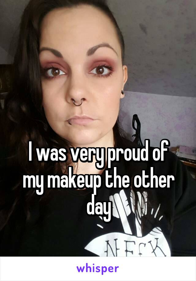I was very proud of my makeup the other day