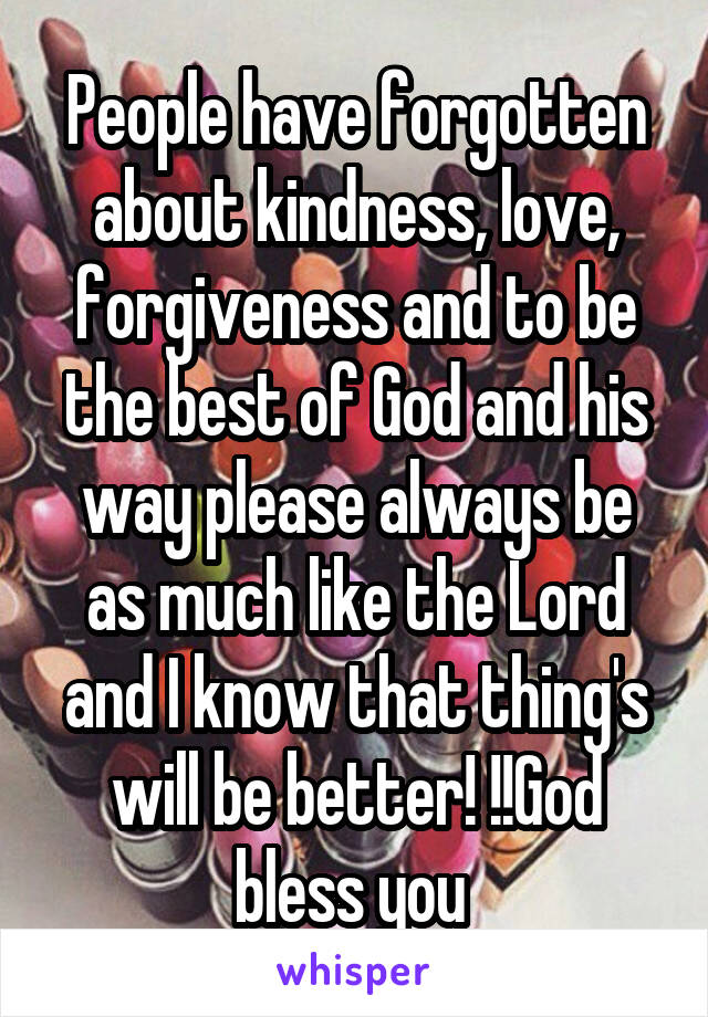People have forgotten about kindness, love, forgiveness and to be the best of God and his way please always be as much like the Lord and I know that thing's will be better! !!God bless you