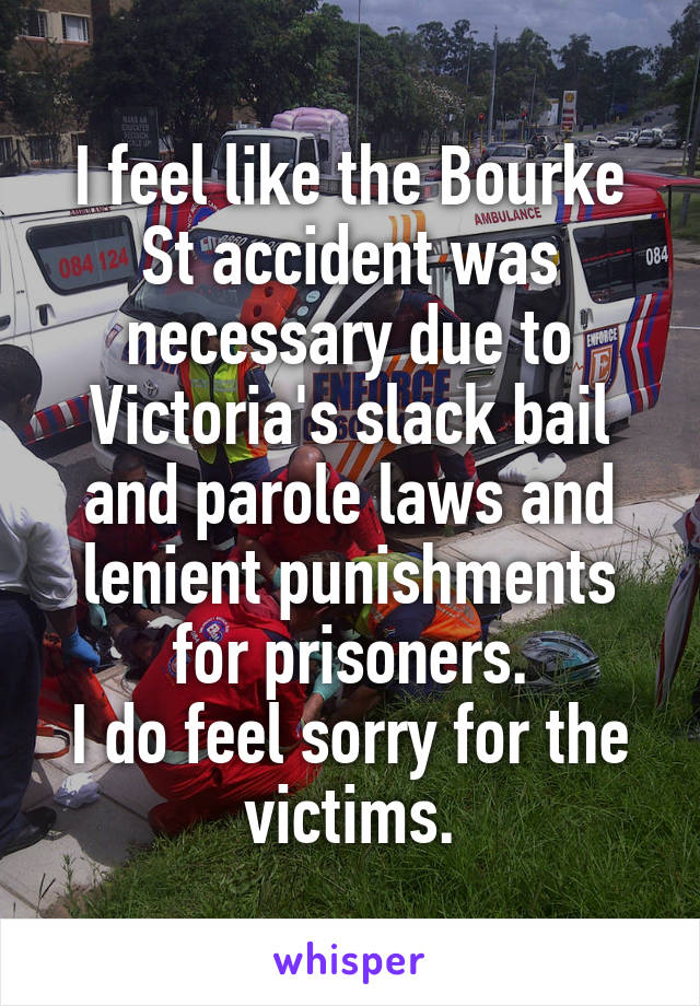I feel like the Bourke St accident was necessary due to Victoria's slack bail and parole laws and lenient punishments for prisoners. I do feel sorry for the victims.