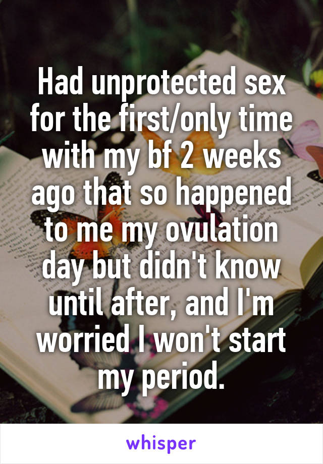 Had unprotected sex for the first/only time with my bf 2 weeks ago that so happened to me my ovulation day but didn't know until after, and I'm worried I won't start my period.