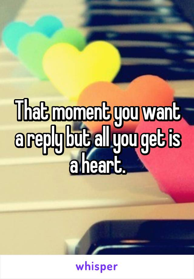 That moment you want a reply but all you get is a heart.