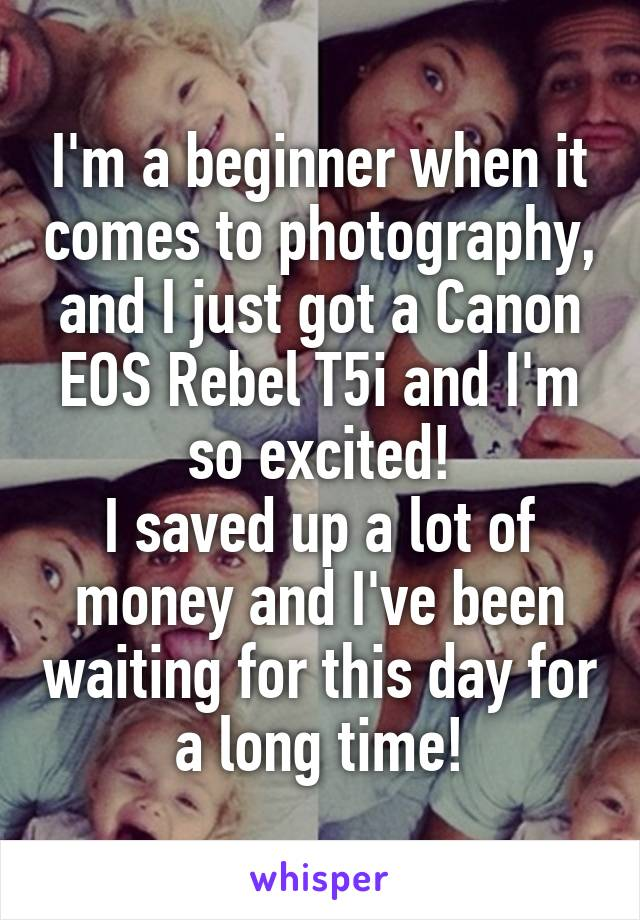 I'm a beginner when it comes to photography, and I just got a Canon EOS Rebel T5i and I'm so excited! I saved up a lot of money and I've been waiting for this day for a long time!