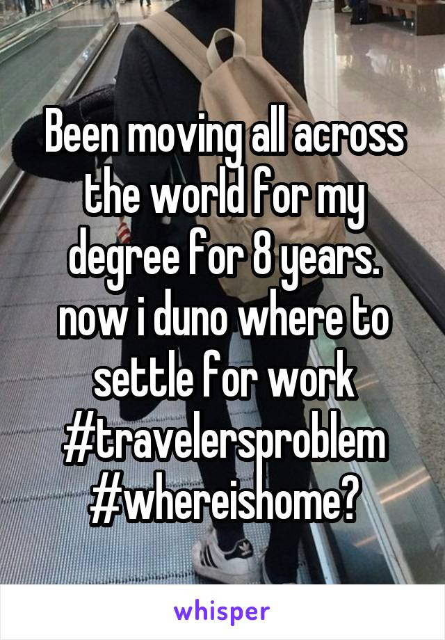 Been moving all across the world for my degree for 8 years. now i duno where to settle for work #travelersproblem #whereishome?