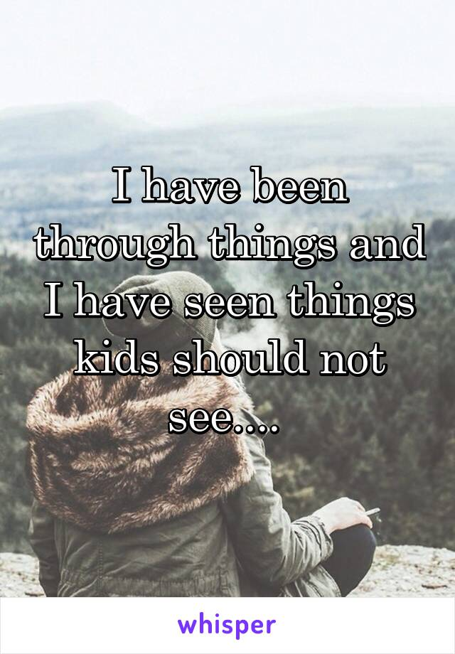 I have been through things and I have seen things kids should not see....