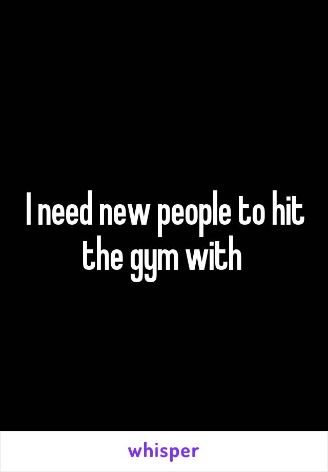 I need new people to hit the gym with