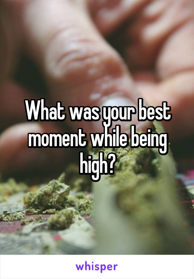 What was your best moment while being high?