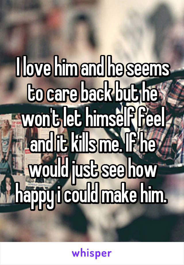 I love him and he seems to care back but he won't let himself feel and it kills me. If he would just see how happy i could make him.
