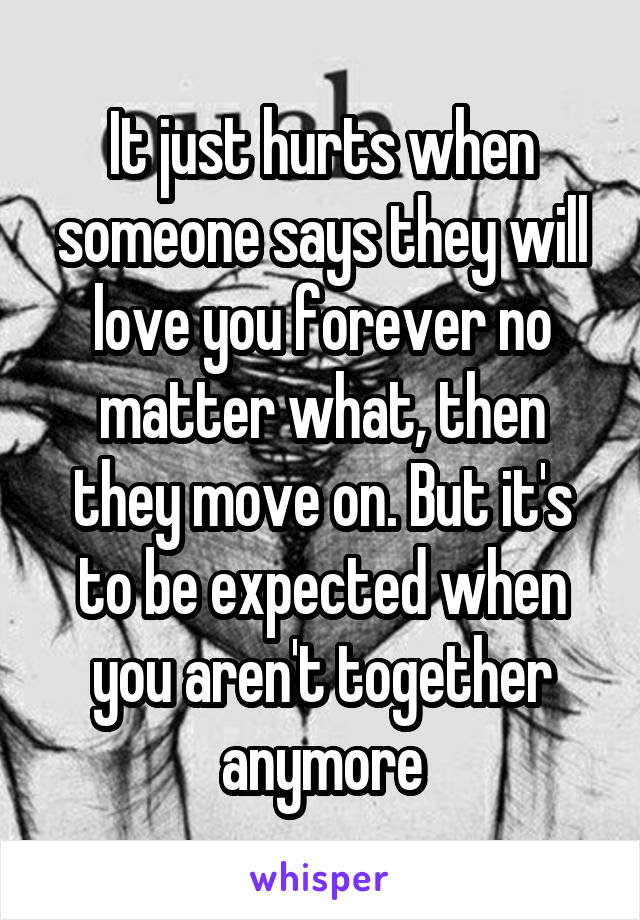 It just hurts when someone says they will love you forever no matter what, then they move on. But it's to be expected when you aren't together anymore
