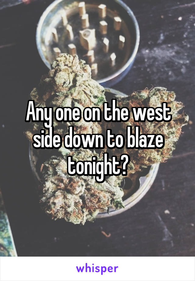 Any one on the west side down to blaze tonight?