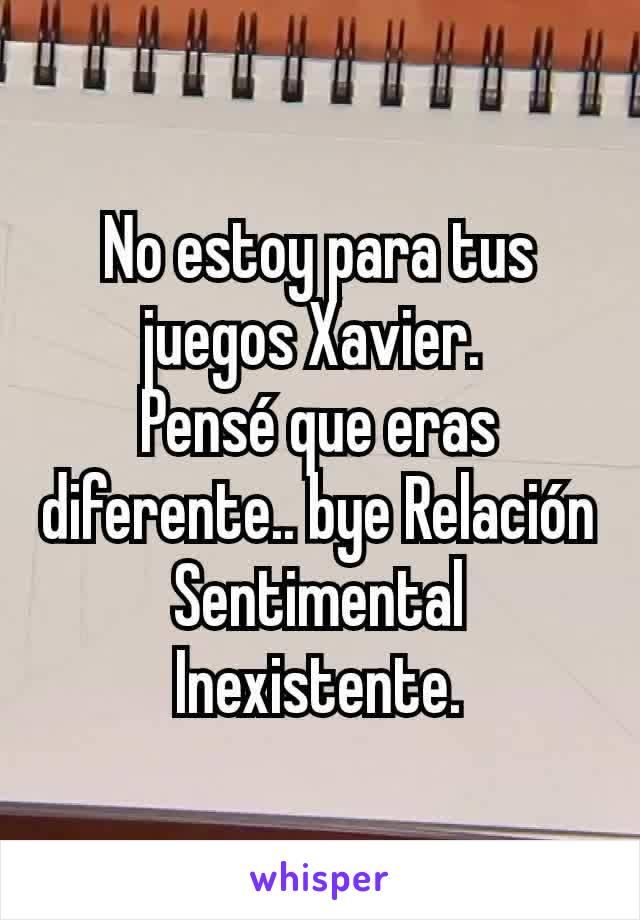 No estoy para tus juegos Xavier.  Pensé que eras diferente.. bye Relación Sentimental Inexistente.