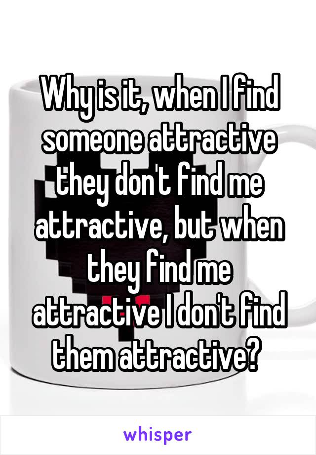 Why is it, when I find someone attractive they don't find me attractive, but when they find me attractive I don't find them attractive?