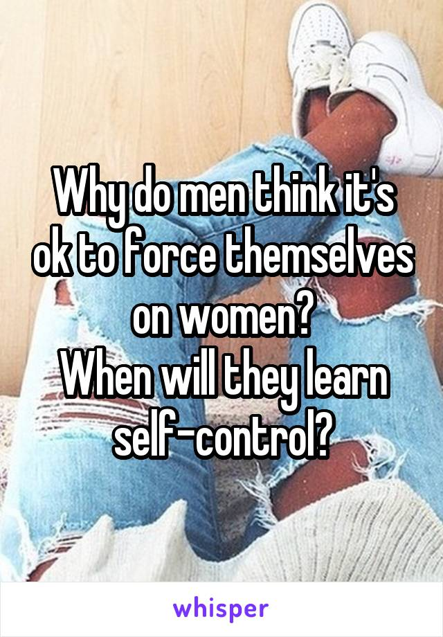 Why do men think it's ok to force themselves on women? When will they learn self-control?