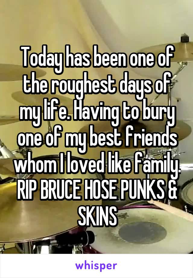 Today has been one of the roughest days of my life. Having to bury one of my best friends whom I loved like family. RIP BRUCE HOSE PUNKS & SKINS