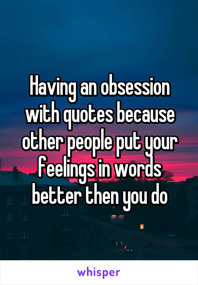 Having an obsession with quotes because other people put your feelings in words better then you do