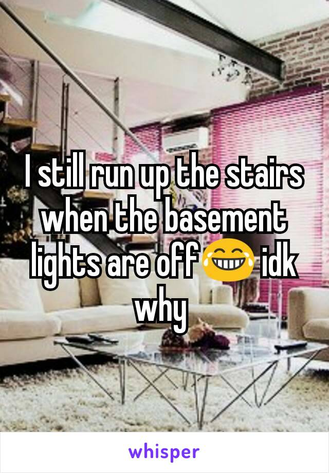 I still run up the stairs when the basement lights are off😂 idk why