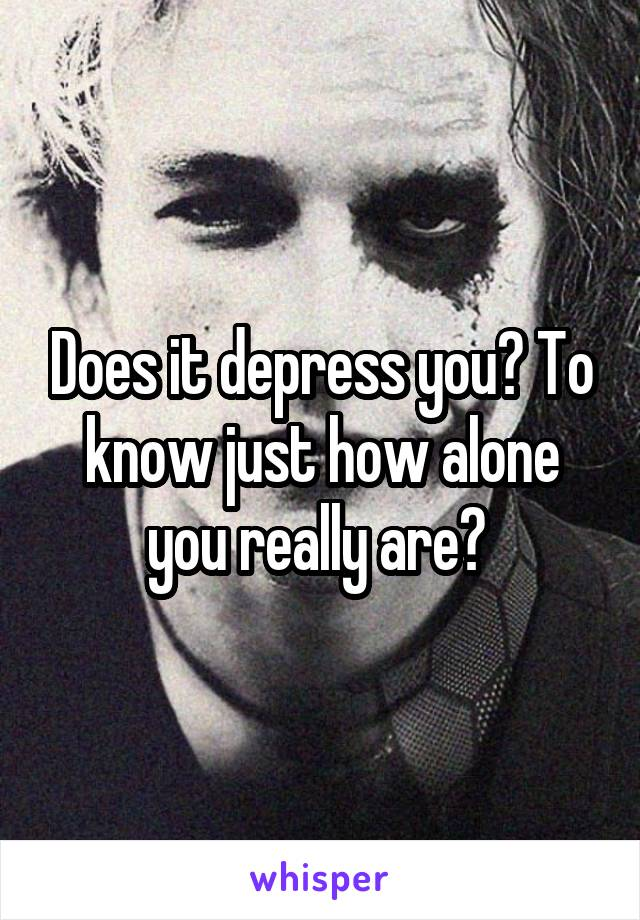 Does it depress you? To know just how alone you really are?