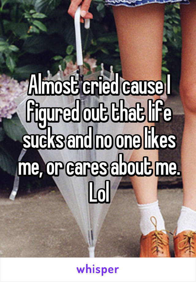 Almost cried cause I figured out that life sucks and no one likes me, or cares about me. Lol