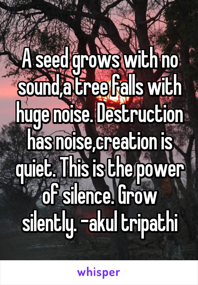A seed grows with no sound,a tree falls with huge noise. Destruction has noise,creation is quiet. This is the power of silence. Grow silently. -akul tripathi