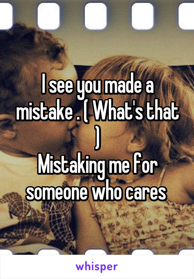 I see you made a mistake . ( What's that ) Mistaking me for someone who cares