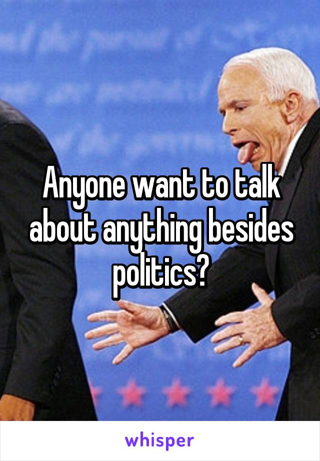 Anyone want to talk about anything besides politics?