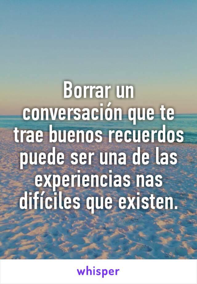 Borrar un conversación que te trae buenos recuerdos puede ser una de las experiencias nas difíciles que existen.
