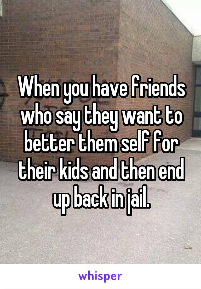 When you have friends who say they want to better them self for their kids and then end up back in jail.