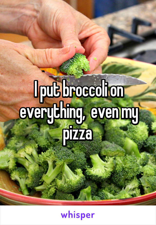 I put broccoli on everything,  even my pizza