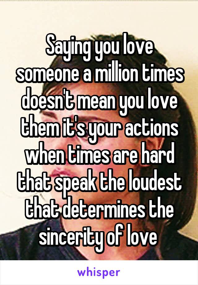 Saying you love someone a million times doesn't mean you love them it's your actions when times are hard that speak the loudest that determines the sincerity of love