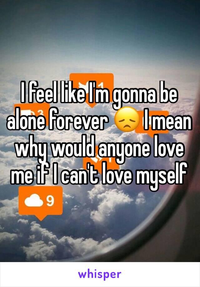 I feel like I'm gonna be alone forever 😞 I mean why would anyone love me if I can't love myself