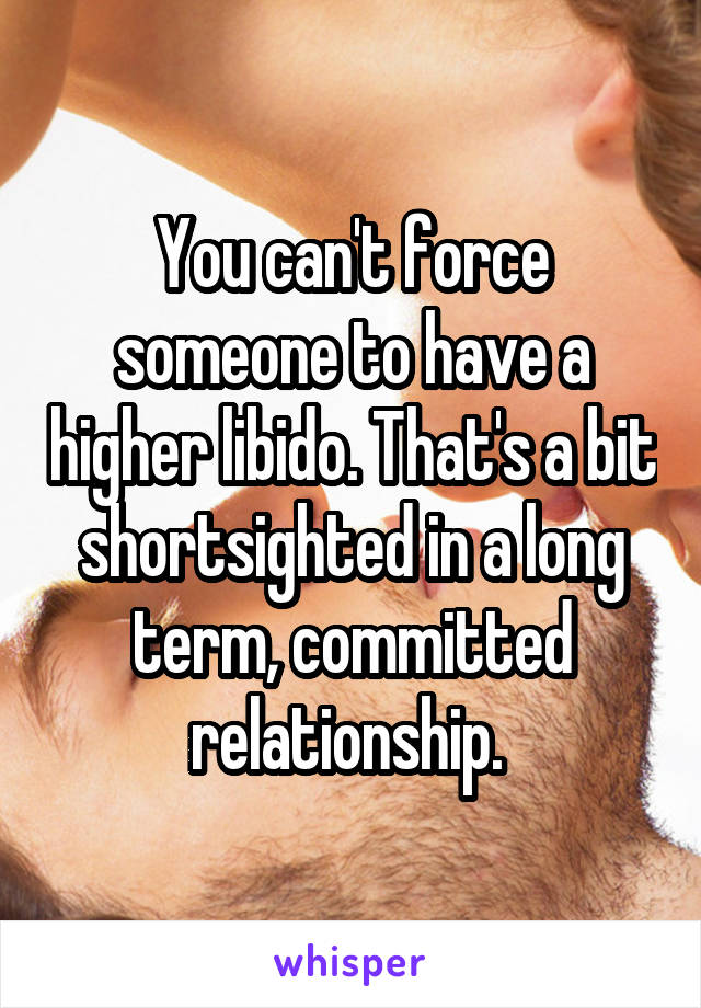 You can't force someone to have a higher libido. That's a bit shortsighted in a long term, committed relationship.