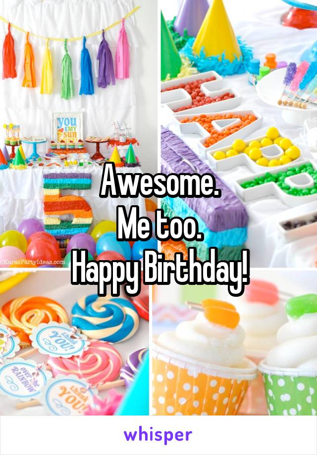 Awesome. Me too. Happy Birthday!