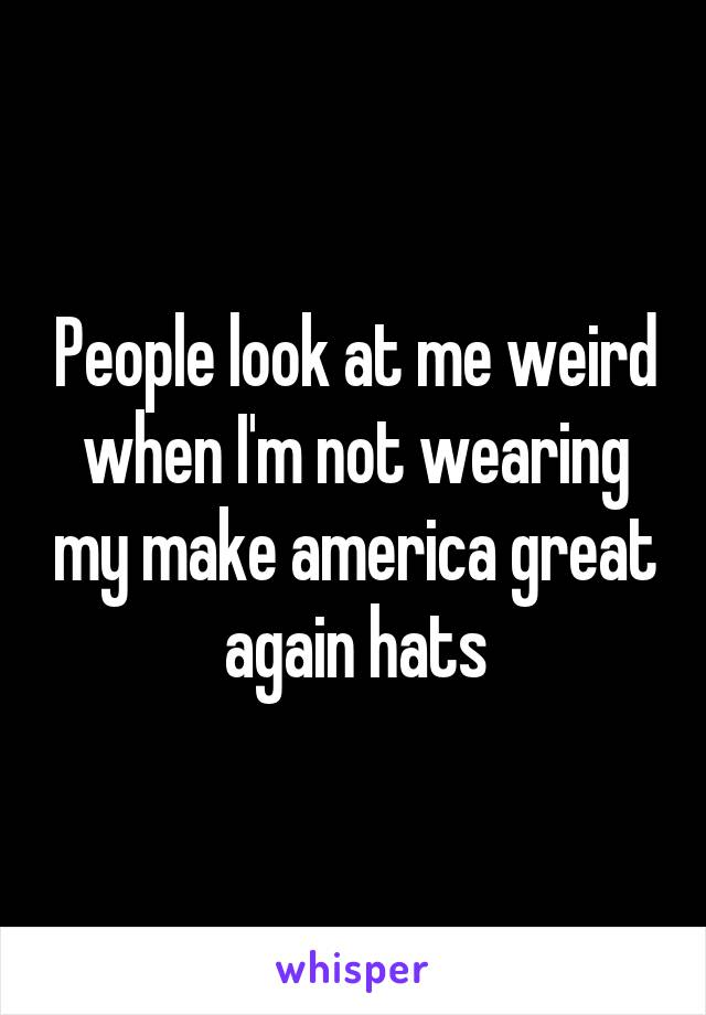 People look at me weird when I'm not wearing my make america great again hats