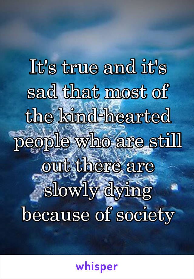 It's true and it's sad that most of the kind-hearted people who are still out there are slowly dying because of society