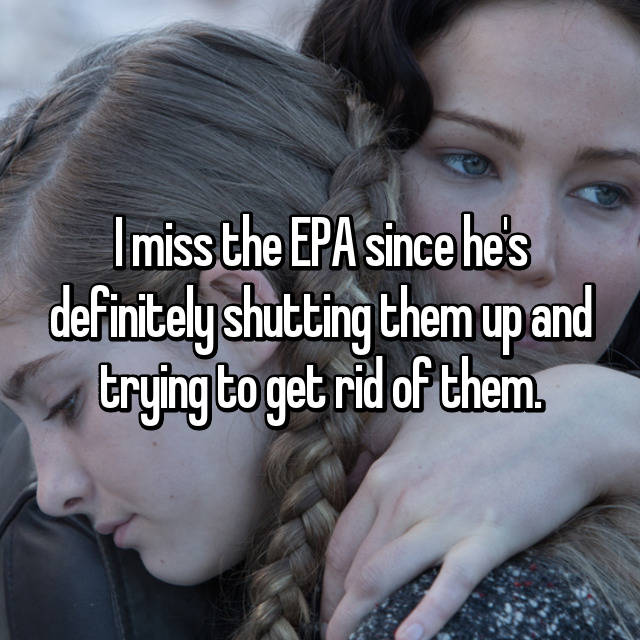 I miss the EPA since he's definitely shutting them up and trying to get rid of them.