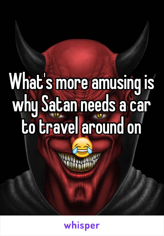 What's more amusing is why Satan needs a car to travel around on 😂