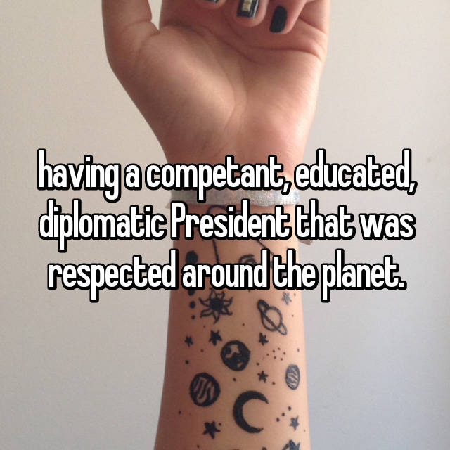 having a competant, educated, diplomatic President that was respected around the planet.