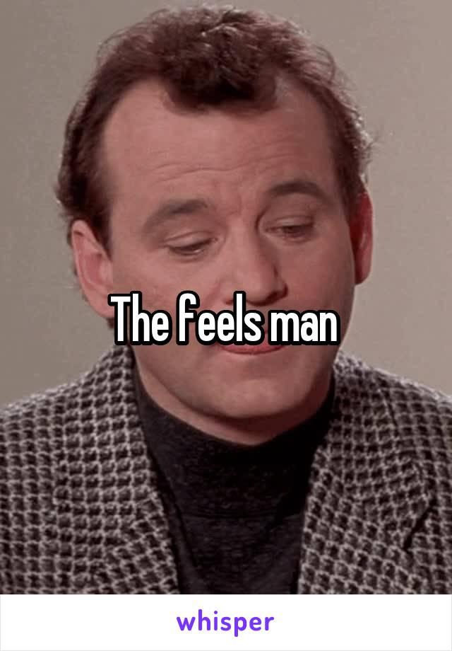 The feels man