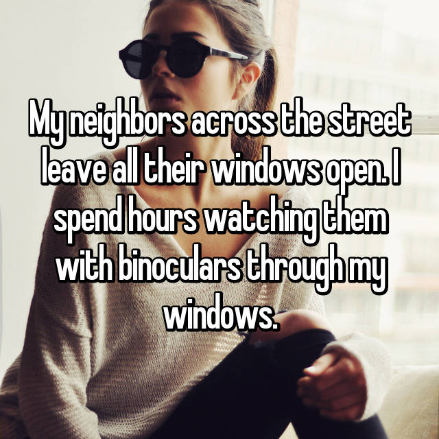My neighbors across the street leave all their windows open. I spend hours watching them with binoculars through my windows.