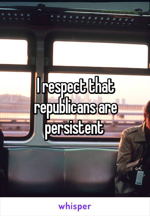 I respect that republicans are persistent