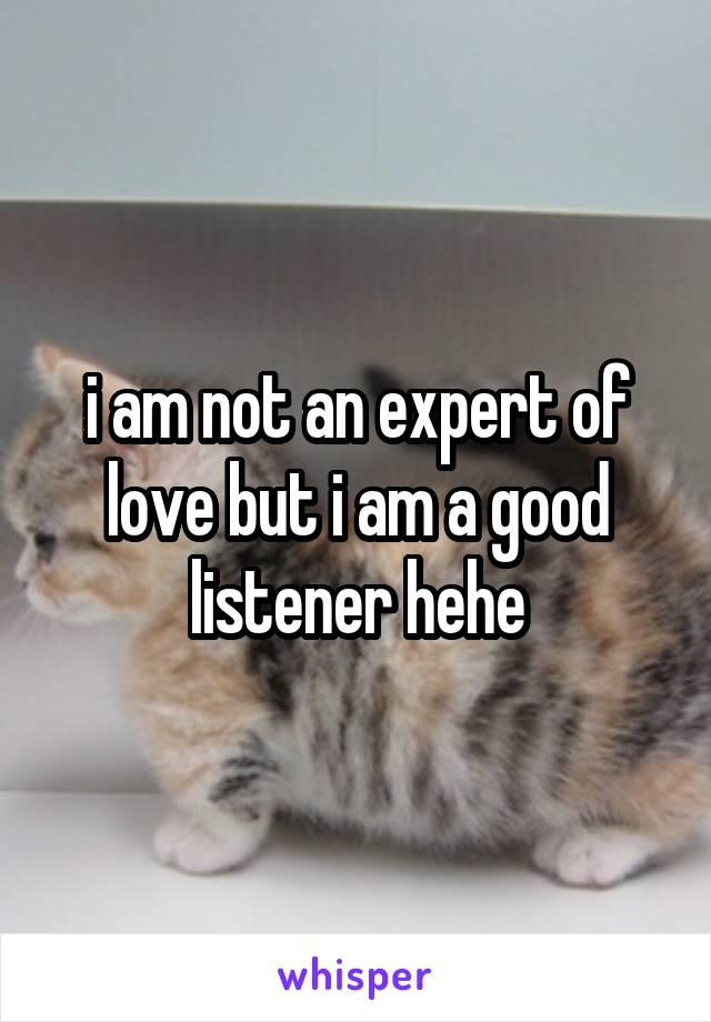 i am not an expert of love but i am a good listener hehe