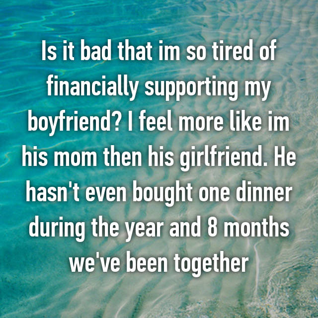 Is it bad that im so tired of financially supporting my boyfriend? I feel more like im his mom then his girlfriend. He hasn't even bought one dinner during the year and 8 months we've been together