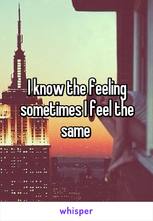 I know the feeling sometimes I feel the same